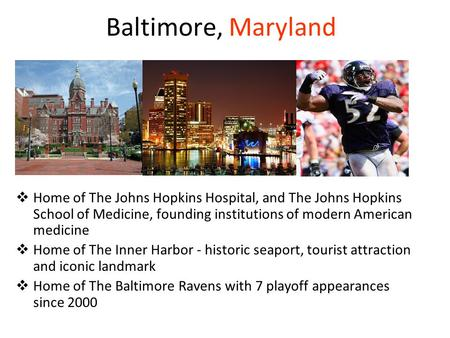 Baltimore, Maryland  Home of The Johns Hopkins Hospital, and The Johns Hopkins School of Medicine, founding institutions of modern American medicine 