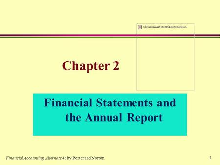 1 Chapter 2 Financial Statements and the Annual Report Financial Accounting, Alternate 4e by Porter and Norton.