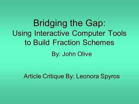 Bridging the Gap: Using Interactive Computer Tools to Build Fraction Schemes By: John Olive Article Critique By: Leonora Spyros.
