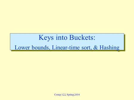 Comp 122, Spring 2004 Keys into Buckets: Lower bounds, Linear-time sort, & Hashing.