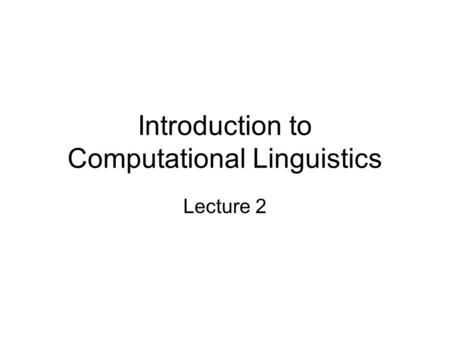 Introduction to Computational Linguistics Lecture 2.
