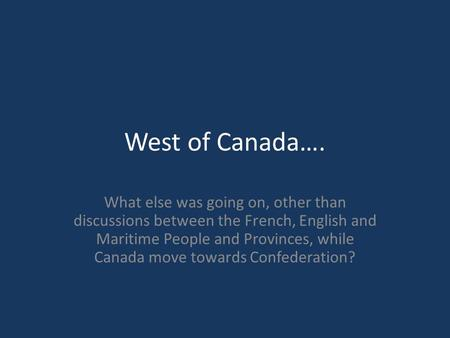 West of Canada…. What else was going on, other than discussions between the French, English and Maritime People and Provinces, while Canada move towards.