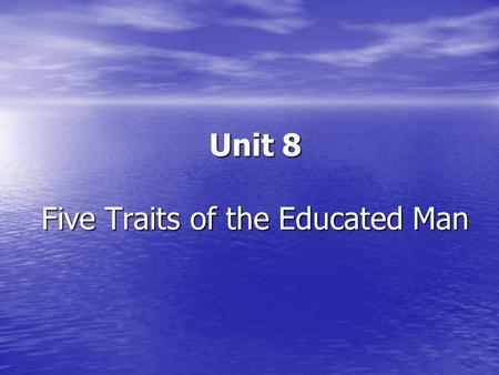 Unit 8 Five Traits of the <strong>Educated</strong> Man. Preview Warm-up Word Study Detailed Study of Text I Practices & Homework.