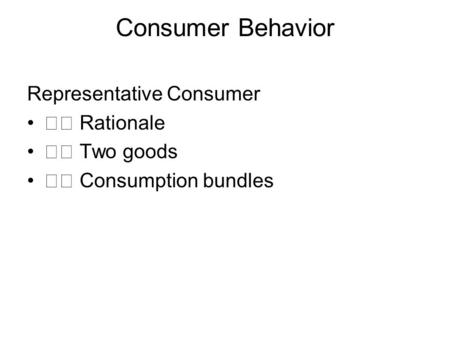 Consumer Behavior Representative Consumer Rationale Two goods Consumption bundles.