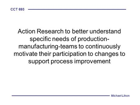 CCT 693 Michael Lihon Action Research to better understand specific needs of production- manufacturing-teams to continuously motivate their participation.