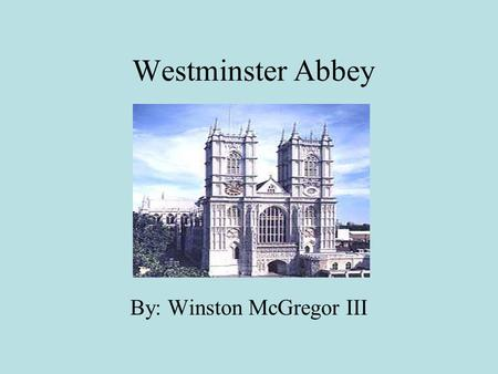 Westminster Abbey By: Winston McGregor III. History Served as a place of worship for over a thousand years. Westminster Abbey's official name is The Collegiate.