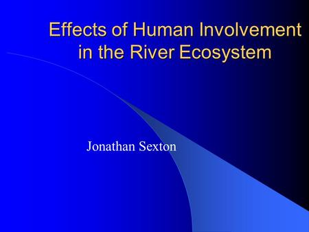 Effects of Human Involvement in the River Ecosystem Jonathan Sexton.