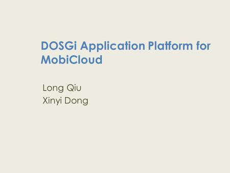 DOSGi Application Platform for MobiCloud Long Qiu Xinyi Dong.