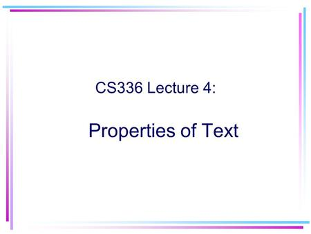 Properties of Text CS336 Lecture 4:. 2 Stop list Typically most frequently occurring words –a, about, at, and, etc, it, is, the, or, … Among the top 200.