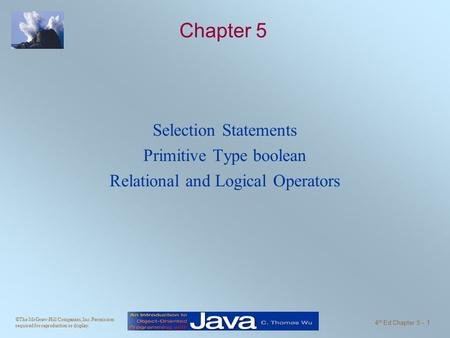 ©The McGraw-Hill Companies, Inc. Permission required for reproduction or display. 4 th Ed Chapter 5 - 1 Chapter 5 Selection Statements Primitive Type boolean.