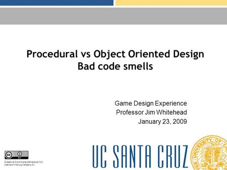 Procedural vs Object Oriented Design Bad code smells Game Design Experience Professor Jim Whitehead January 23, 2009 Creative Commons Attribution 3.0 creativecommons.org/licenses/by/3.0.