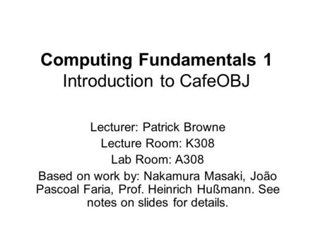 Computing Fundamentals 1 Introduction to CafeOBJ Lecturer: Patrick Browne Lecture Room: K308 Lab Room: A308 Based on work by: Nakamura Masaki, João Pascoal.