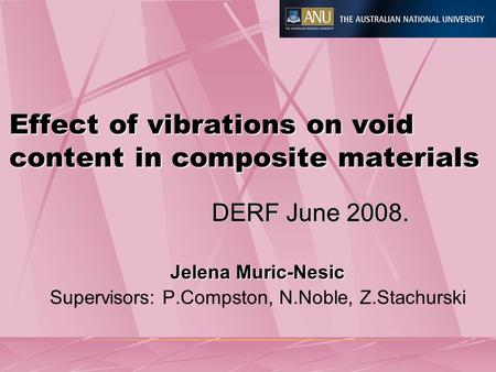 Effect of vibrations on void content in composite materials Jelena Muric-Nesic Supervisors: P.Compston, N.Noble, Z.Stachurski DERF June 2008.