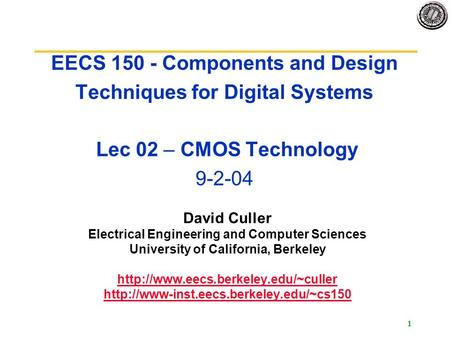 EECS 150 Fa04 Lecture 2 EECS 150 - Components and Design Techniques for Digital Systems Lec 02 – CMOS Technology 9-2-04 David Culler Electrical Engineering.