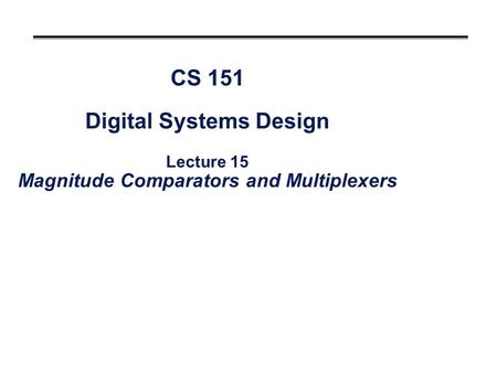 CS 151 Digital Systems Design Lecture 15 Magnitude Comparators and Multiplexers.