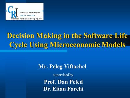 Decision Making in the Software Life Cycle Using Microeconomic Models Mr. Peleg Yiftachel supervised by Prof. Dan Peled Dr. Eitan Farchi.
