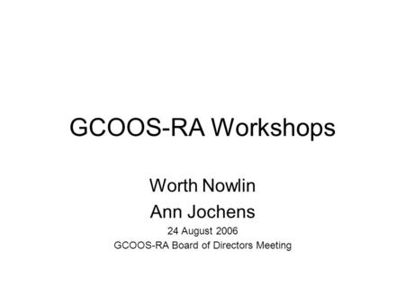 GCOOS-RA Workshops Worth Nowlin Ann Jochens 24 August 2006 GCOOS-RA Board of Directors Meeting.