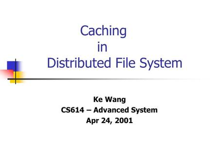 Caching in Distributed File System Ke Wang CS614 – Advanced System Apr 24, 2001.