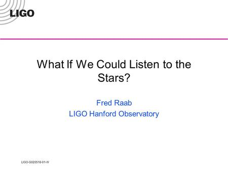 LIGO-G020518-01-W What If We Could Listen to the Stars? Fred Raab LIGO Hanford Observatory.