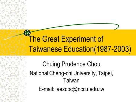 The Great Experiment of Taiwanese Education(1987-2003) Chuing Prudence Chou National Cheng-chi University, Taipei, Taiwan