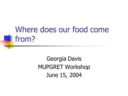 Where does our food come from? Georgia Davis MUPGRET Workshop June 15, 2004.