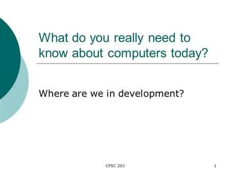CPSC 2031 What do you really need to know about computers today? Where are we in development?