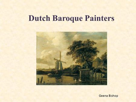 "Dutch Baroque Painters Geena Bishop. What is the Baroque Era? ""The 17th Century Baroque era in Holland was the Dutch Golden Age, a time of extraordinary."