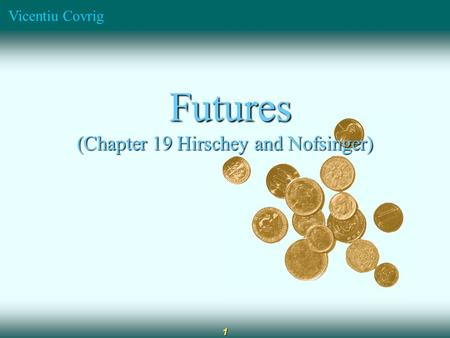 Vicentiu Covrig 1 Futures Futures (Chapter 19 Hirschey and Nofsinger)
