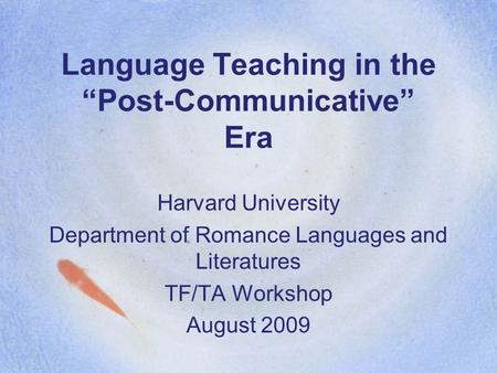 "Language Teaching in the ""Post-Communicative"" Era Harvard University Department of Romance Languages and Literatures TF/TA Workshop August 2009."