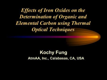 Effects of Iron Oxides on the Determination of Organic and Elemental Carbon using Thermal Optical Techniques Kochy Fung AtmAA, Inc., Calabasas, CA, USA.