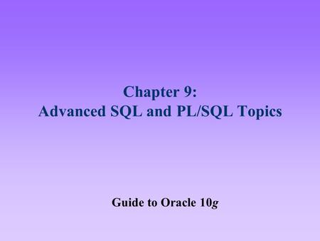 Chapter 9: Advanced SQL and PL/SQL Topics Guide to Oracle 10g.
