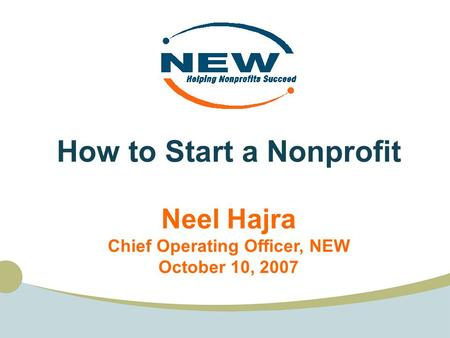 How to Start a Nonprofit Neel Hajra Chief Operating Officer, NEW October 10, 2007.