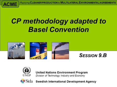 CP methodology adapted to Basel Convention Swedish International Development Agency S ESSION 9.B United Nations Environment Program Division of Technology.
