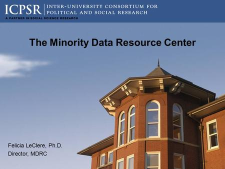 The Minority Data Resource Center Felicia LeClere, Ph.D. Director, MDRC.