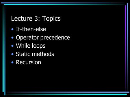 Lecture 3: Topics If-then-else Operator precedence While loops Static methods Recursion.