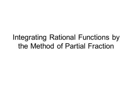 Integrating Rational Functions by the Method of Partial Fraction.