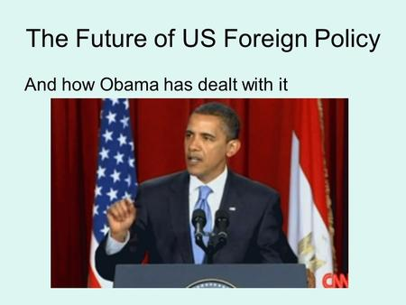 The Future of US Foreign Policy And how Obama has dealt with it.