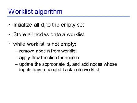 Worklist algorithm Initialize all d i to the empty set Store all nodes onto a worklist while worklist is not empty: –remove node n from worklist –apply.