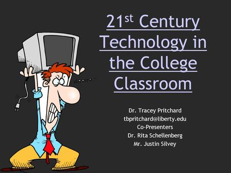 21 st Century Technology in the College Classroom Dr. Tracey Pritchard Co-Presenters Dr. Rita Schellenberg Mr. Justin Silvey.