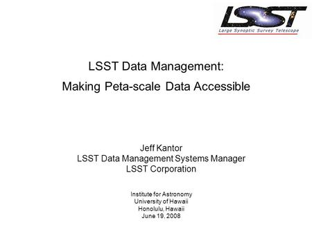 Jeff Kantor LSST Data Management Systems Manager LSST Corporation Institute for Astronomy University of Hawaii Honolulu, Hawaii June 19, 2008 LSST Data.