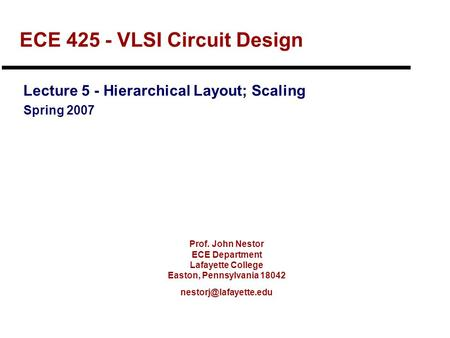Prof. John Nestor ECE Department Lafayette College Easton, Pennsylvania 18042 ECE 425 - VLSI Circuit Design Lecture 5 - Hierarchical.
