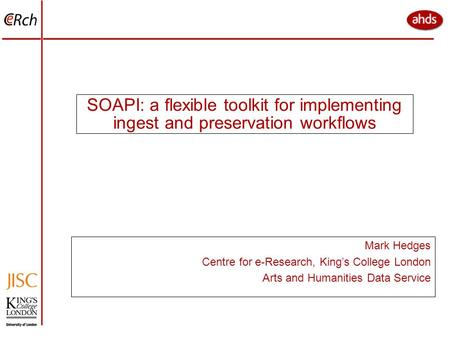 SOAPI: a flexible toolkit for implementing ingest and preservation workflows Mark Hedges Centre for e-Research, King's College London Arts and Humanities.