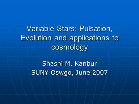 Variable Stars: Pulsation, Evolution and applications to cosmology Shashi M. Kanbur SUNY Oswgo, June 2007.
