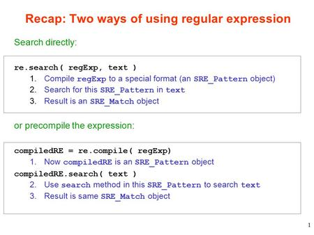 1 Recap: Two ways of using regular expression Search directly: re.search( regExp, text ) 1.Compile regExp to a special format (an SRE_Pattern object) 2.Search.