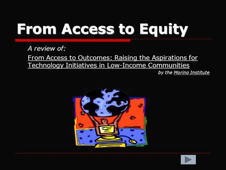 From Access to Equity A review of: From Access to Outcomes: Raising the Aspirations for Technology Initiatives in Low-Income Communities by the Morino.
