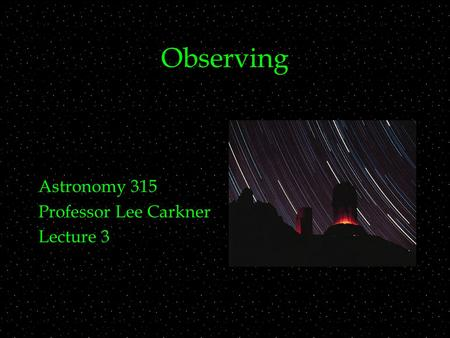 Observing Astronomy 315 Professor Lee Carkner Lecture 3.