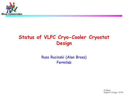 A. Bross Imperial College – 9/04 Status of VLPC Cryo-Cooler Cryostat Design Russ Rucinski (Alan Bross) Fermilab.