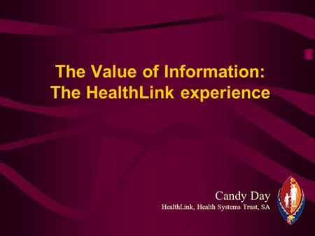 Candy Day HealthLink, Health Systems Trust, SA The Value of Information: The HealthLink experience.