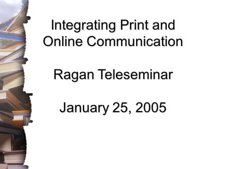 Integrating Print and Online Communication Ragan Teleseminar January 25, 2005.