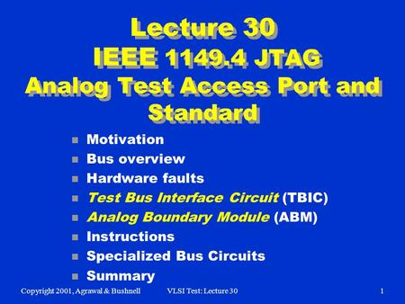 Copyright 2001, Agrawal & BushnellVLSI Test: Lecture 301 Lecture 30 IEEE 1149.4 JTAG Analog Test Access Port and Standard n Motivation n Bus overview n.